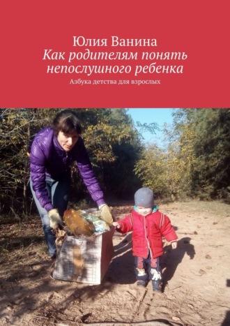 Юлия Ванина, Валерия Мисливцева, Как родителям понять непослушного ребенка. Азбука детства для взрослых