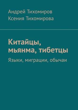 Андрей Тихомиров, Ксения Тихомирова, Китайцы, мьянма, тибетцы. Языки, миграции, обычаи