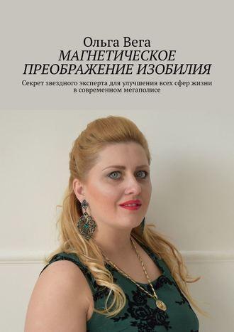 Ольга Вега, Магнетическое преображение изобилия. Секрет звездного эксперта дляулучшения всех сфер жизни всовременном мегаполисе