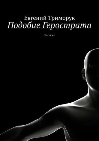 Евгений Триморук, Подобие Герострата. III
