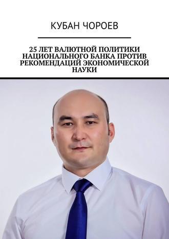 Кубан Чороев, 25лет валютной политики национального банка против рекомендаций экономической науки