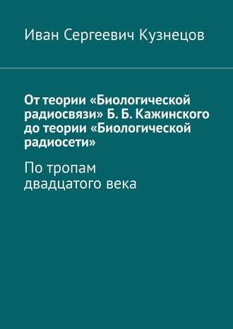 Оттеории «Биологической радиосвязи»Б.Б.Кажинского дотеории «Биологической радиосети». Потропам двадцатоговека