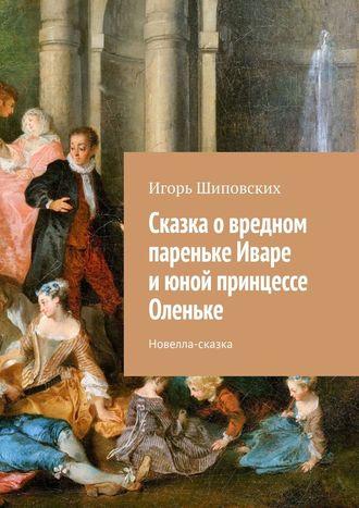 Игорь Шиповских, Сказка овредном пареньке Иваре июной принцессе Оленьке. Новелла-сказка