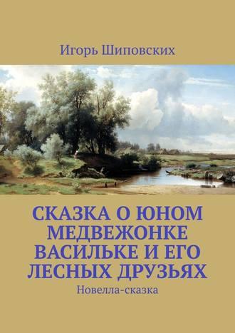 Игорь Шиповских, Сказка о юном медвежонке Васильке и его лесных друзьях. Новелла-сказка