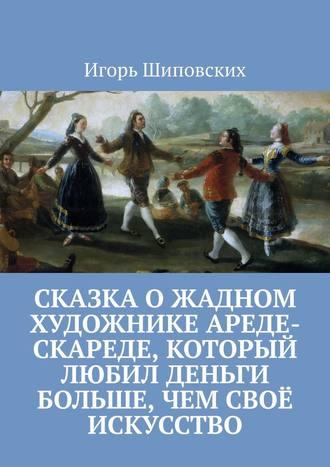 Игорь Шиповских, Сказка о жадном художнике Ареде-скареде, который любил деньги больше, чем своё искусство. Новелла-сказка