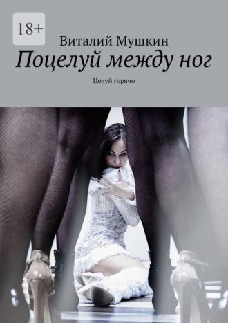 Виталий Мушкин, Поцелуй междуног. Целуй горячо