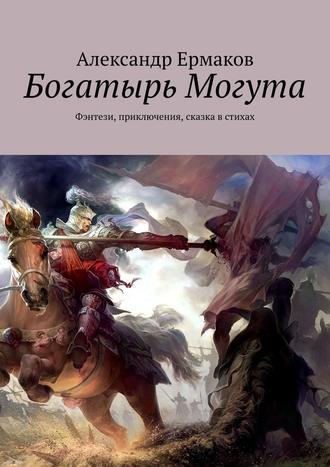 Александр Ермаков, Богатырь Могута. Фэнтези, приключения, сказка встихах