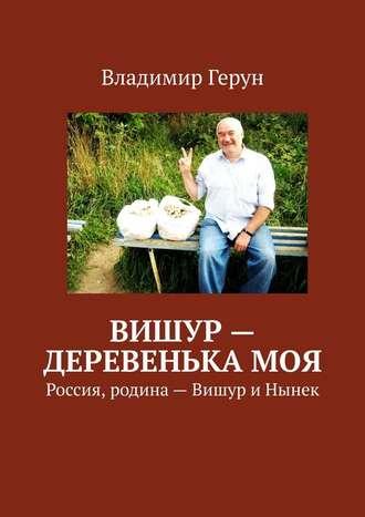 Владимир Герун, Вишур – деревенька моя. Россия, родина– Вишур иНынек