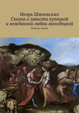 Игорь Шиповских, Сказка озависти купецкой инежданной любви молодецкой. Новелла-сказка