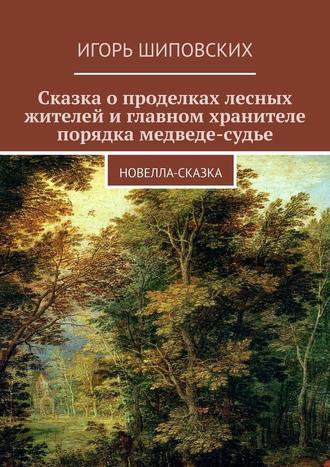 Игорь Шиповских, Сказка о проделках лесных жителей и главном хранителе порядка медведе-судье. Новелла-сказка