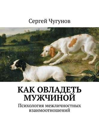 Сергей Чугунов, Как овладеть мужчиной. Психология межличностных взаимоотношений