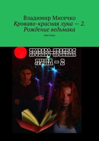 Владимир Мисечко, Кроваво-красная луна– 2. Рождение ведьмака. Мистика
