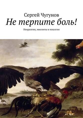 Сергей Чугунов, Нетерпитеболь! Невралгии, миозиты имиалгии