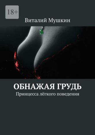 Виталий Мушкин, Обнажая грудь. Принцесса лёгкого поведения