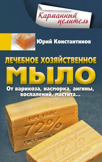 Юрий Константинов, Лечебное хозяйственное мыло. От варикоза, насморка, ангины, воспалений, мастита…