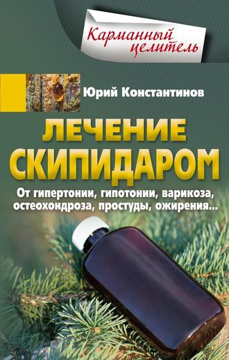 Юрий Константинов, Лечение скипидаром. От гипертонии, гипотонии, варикоза, остеохондроза, простуды, ожирения…