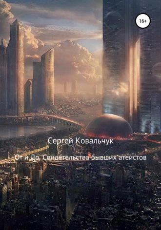 Сергей Ковальчук, От и До. Свидетельства бывших атеистов