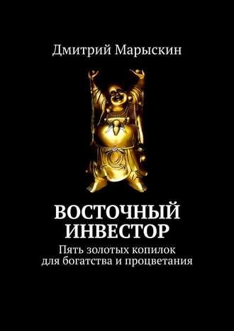 Дмитрий Марыскин, Восточный инвестор. Пять золотых копилок для богатства ипроцветания
