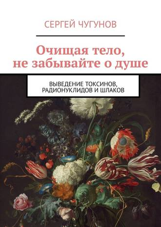 Сергей Чугунов, Очищая тело, не забывайте о душе. Выведение токсинов, радионуклидов ишлаков