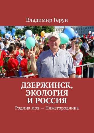 Владимир Герун, Дзержинск, экология иРоссия. Родина моя– Нижегородчина