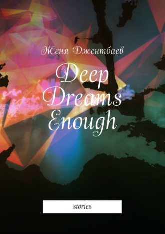 Женя Джентбаев, Deep Dreams Enough. Stories
