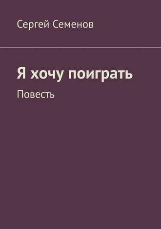 Сергей Семенов, Я хочу поиграть. Повесть
