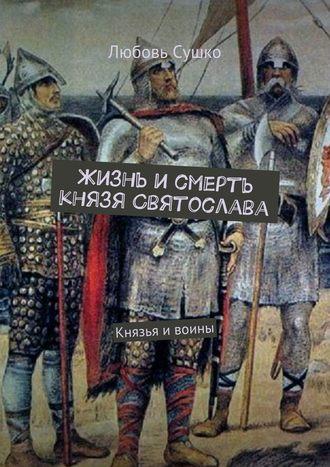 Любовь Сушко, Жизнь и смерть князя Святослава. Князья ивоины