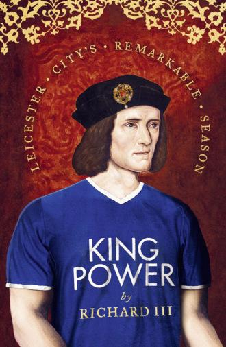 Richard III, King Power: Leicester City's Remarkable Season