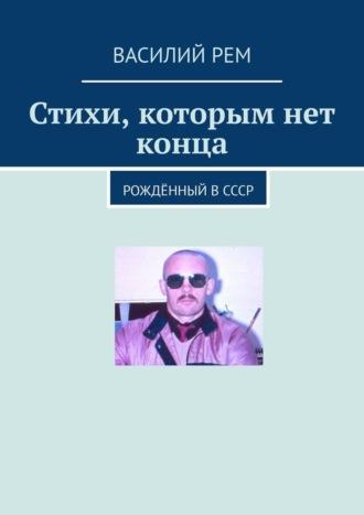 Василий Рем, Стихи, которым нет конца. Рождённый вСССР