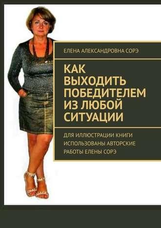 Елена Сорэ, Как выходить победителем излюбой ситуации