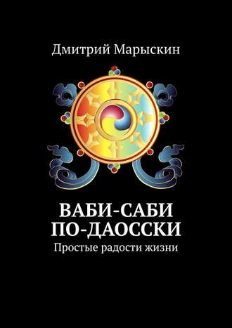 Дмитрий Марыскин, Ваби-саби по-даосски. Простые радости жизни