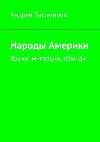 Андрей Тихомиров, Народы Америки. Языки, миграции, обычаи