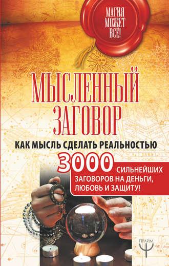 Сборник, Мысленный заговор. Как мысль сделать реальностью. 3000 сильнейших заговоров на деньги, любовь и защиту!