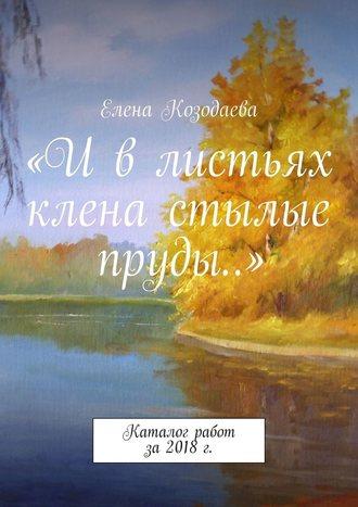 Елена Козодаева, «И в листьях клена стылые пруды…». Каталог работ за2018г.
