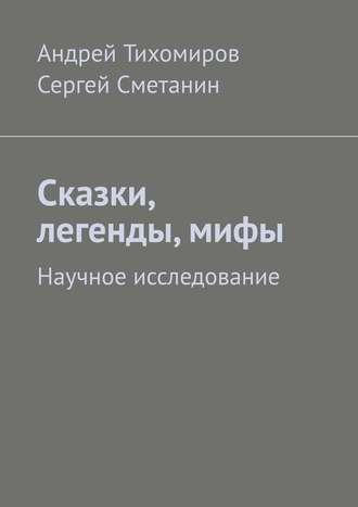 Сергей Сметанин, Андрей Тихомиров, Сказки, легенды, мифы. Научное исследование