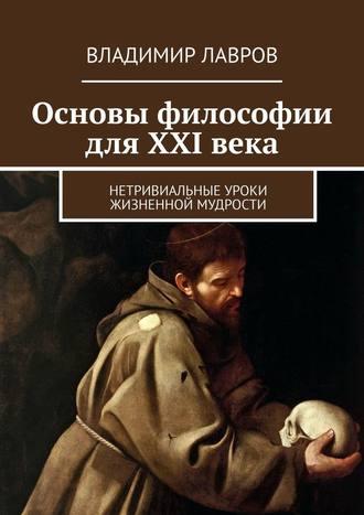 Владимир Лавров, Основы философии для XXI века. Нетривиальные уроки жизненной мудрости