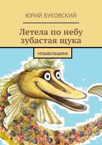 Юрий Буковский, Летела по небу зубастая щука. Небывальщина