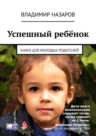 Владимир Назаров, Успешный ребёнок. Книга для молодых родителей