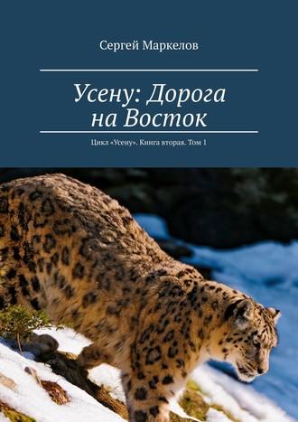 Сергей Маркелов, Усену: дорога на Восток. Цикл «Усену». Книга вторая. Том1