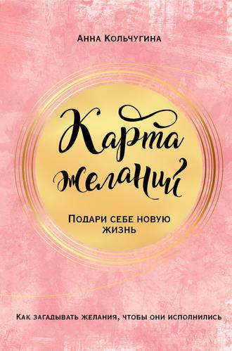 Анна Кольчугина, Карта желаний. Подари себе новую жизнь