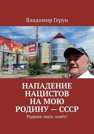 Владимир Герун, Нападение нацистов намою Родину – СССР. Родина-мать зовёт!