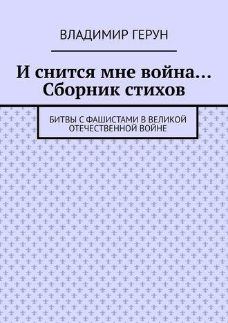 Владимир Герун, И снится мне война… Сборник стихов. Битвы сфашистами вВеликой Отечественной войне