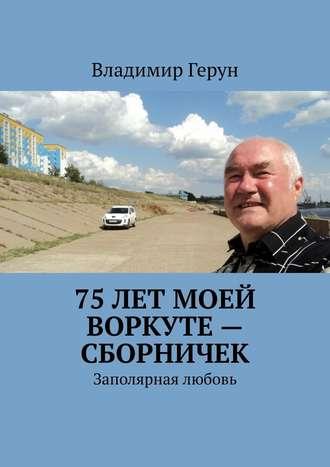 Владимир Герун, 75лет моей Воркуте– сборничек. Заполярная любовь