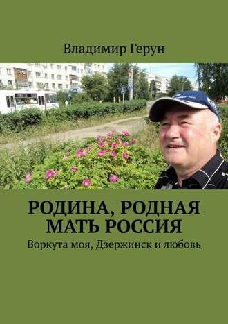 Владимир Герун, Родина, родная мать Россия. Воркута моя, Дзержинск илюбовь