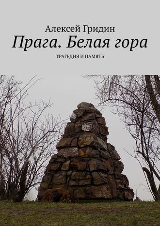 Алексей Гридин, Прага. Белаягора. Трагедия и память