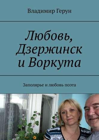 Владимир Герун, Любовь, Дзержинск и Воркута. Заполярье илюбовь поэта
