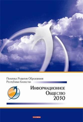 Коллектив авторов, Информационное общество – 2030. Политика развития образования Республики Казахстан