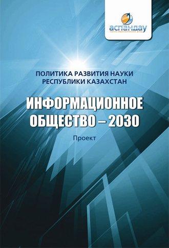 Коллектив авторов, Информационное общество – 2030. Политика развития науки Республики Казахстан