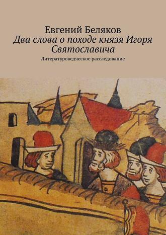 Евгений Беляков, Два слова опоходе князя Игоря Святославича. Литературоведческое расследование