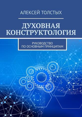 Алексей Толстых, Духовная Конструктология. Руководство поосновным принципам